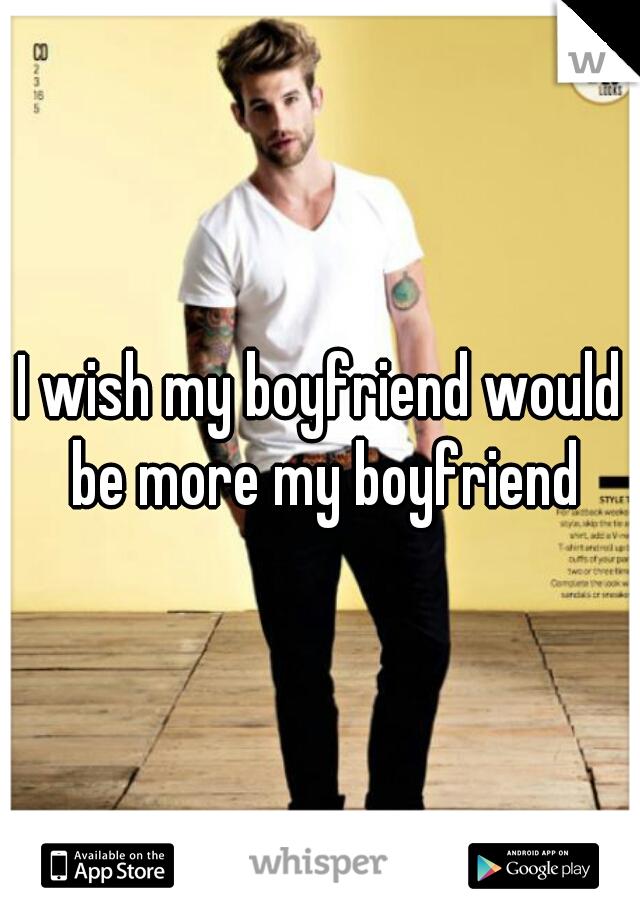 I wish my boyfriend would be more my boyfriend