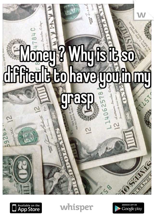 Money ? Why is it so difficult to have you in my grasp