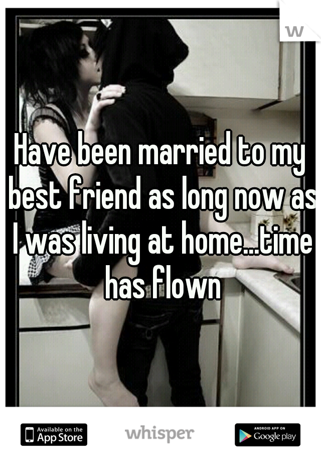 Have been married to my best friend as long now as I was living at home...time has flown