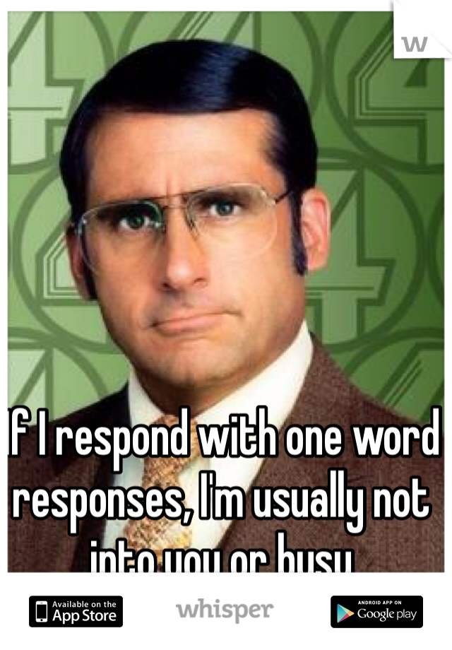 If I respond with one word responses, I'm usually not into you or busy