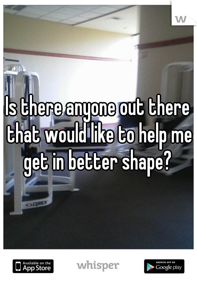 Is there anyone out there that would like to help me get in better shape?