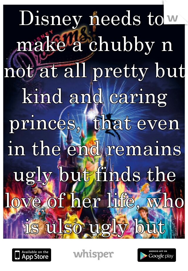Disney needs to make a chubby n not at all pretty but kind and caring princes,  that even in the end remains ugly but finds the love of her life, who is ulso ugly but definitely loves her.