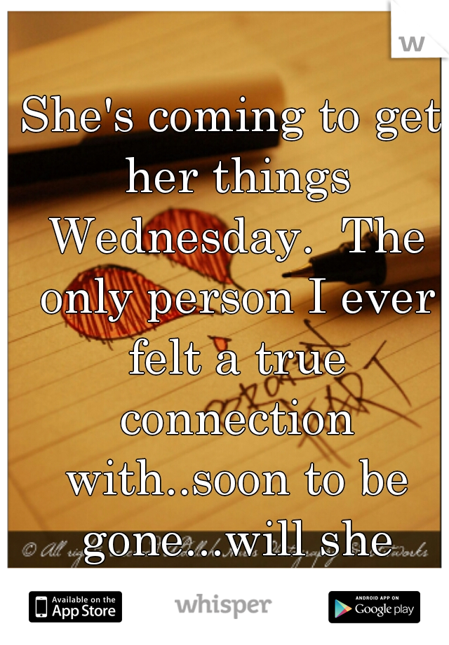 She's coming to get her things Wednesday.  The only person I ever felt a true connection with..soon to be gone...will she forget about me?