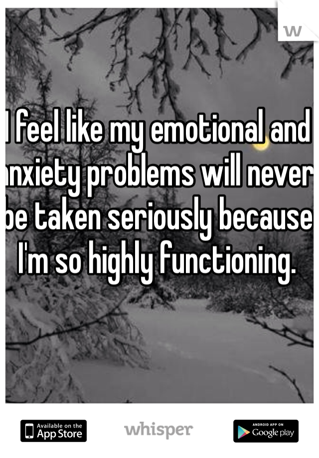 I feel like my emotional and anxiety problems will never be taken seriously because I'm so highly functioning.