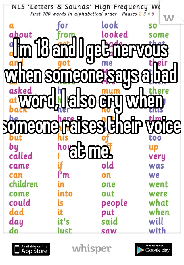 I'm 18 and I get nervous when someone says a bad word, I also cry when someone raises their voice at me.