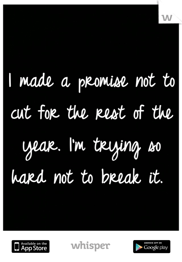 I made a promise not to cut for the rest of the year. I'm trying so hard not to break it.