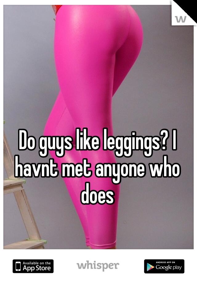 Do guys like leggings? I havnt met anyone who does