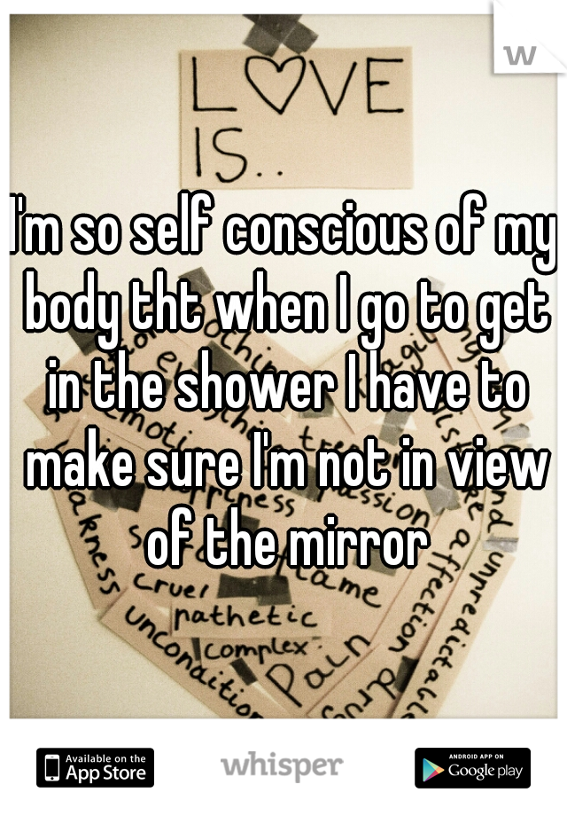 I'm so self conscious of my body tht when I go to get in the shower I have to make sure I'm not in view of the mirror
