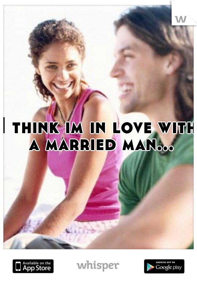 I think im in love with a married man...