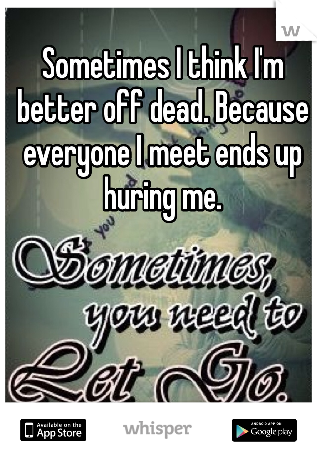 Sometimes I think I'm better off dead. Because everyone I meet ends up huring me.