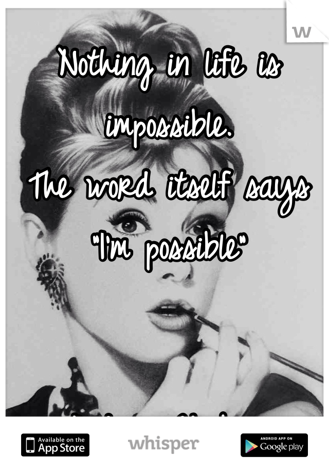 "Nothing in life is impossible.  The word itself says ""I'm possible""    -Audrey Hepburn"