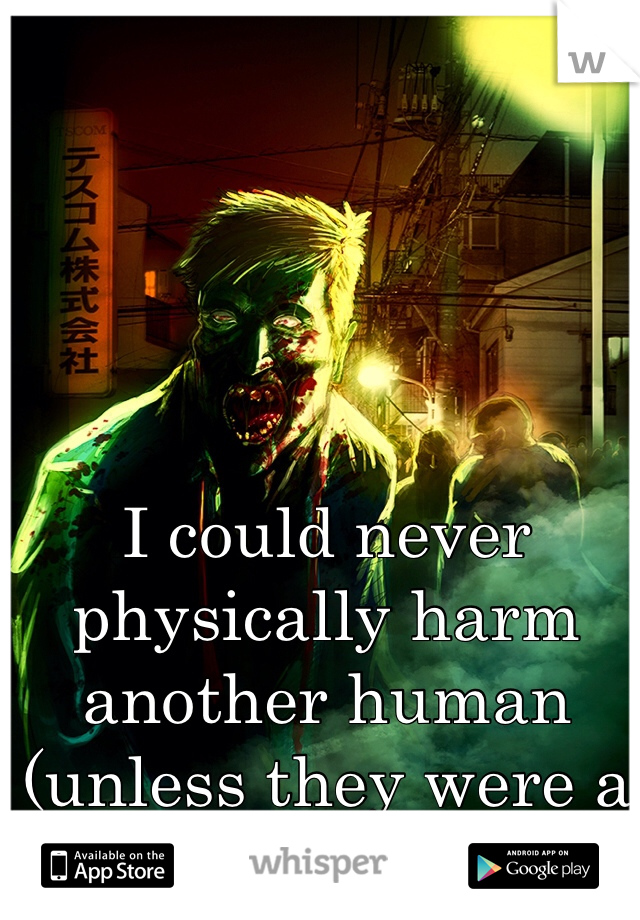 I could never physically harm another human (unless they were a zombie)