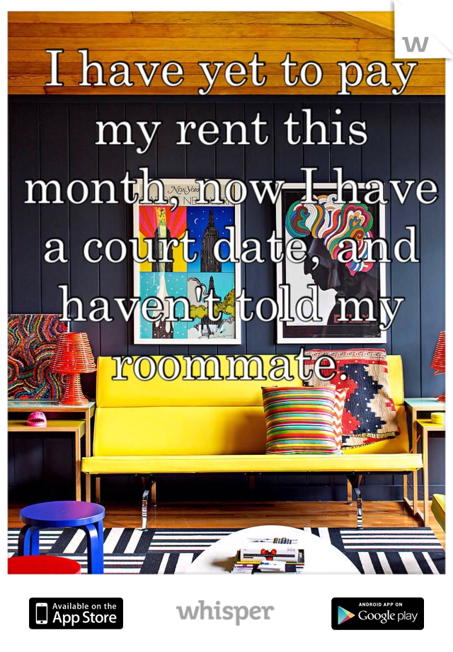 I have yet to pay my rent this month, now I have a court date, and haven't told my roommate.