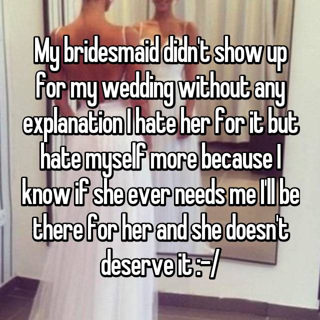 My bridesmaid didn't show up for my wedding without any explanation I hate her for it but hate myself more because I know if she ever needs me I'll be there for her and she doesn't deserve it :-/