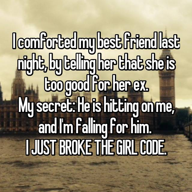 I comforted my best friend last night, by telling her that she is too good for her ex. My secret: He is hitting on me, and I'm falling for him.  I JUST BROKE THE GIRL CODE.