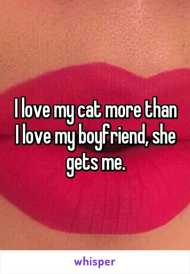 I love my cat more than I love my boyfriend, she gets me.