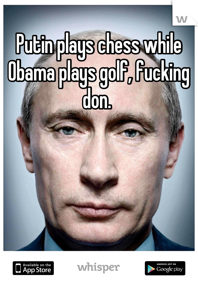 Putin plays chess while Obama plays golf, fucking don.