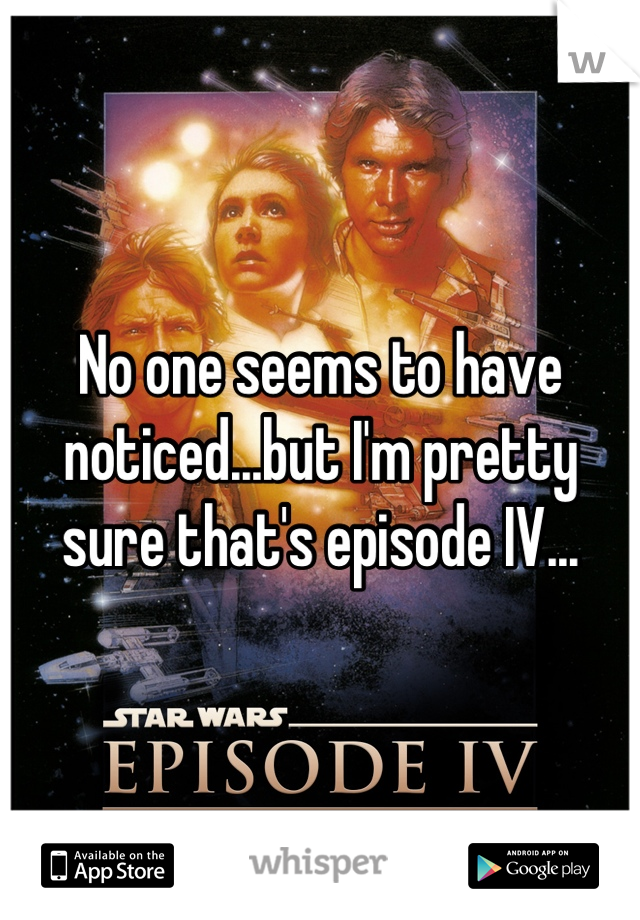No one seems to have noticed...but I'm pretty sure that's episode IV...