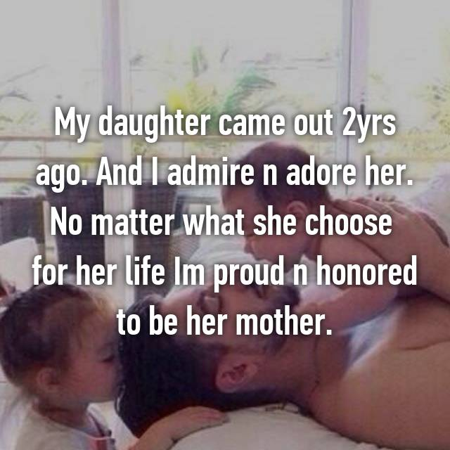 My daughter came out 2yrs ago. And I admire n adore her. No matter what she choose for her life Im proud n honored to be her mother.