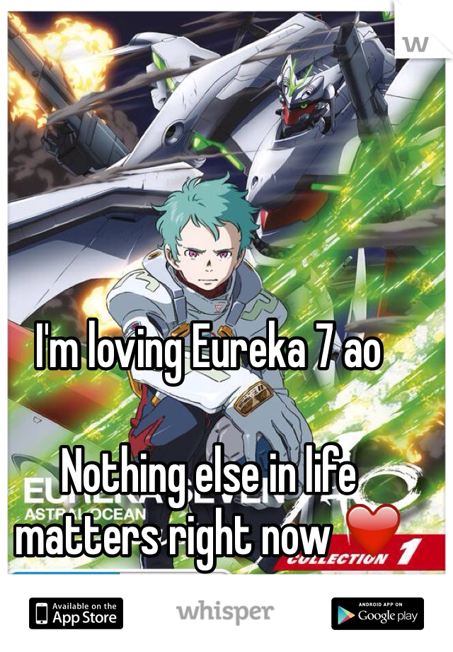 I'm loving Eureka 7 ao  Nothing else in life matters right now ❤️