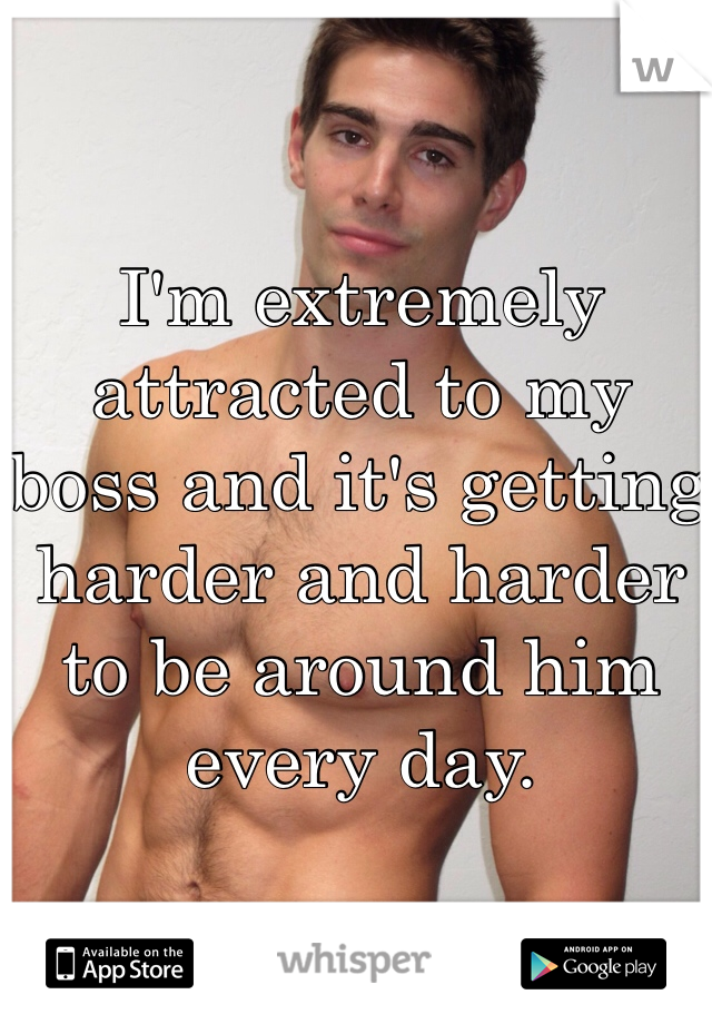 I'm extremely attracted to my boss and it's getting harder and harder to be around him every day.