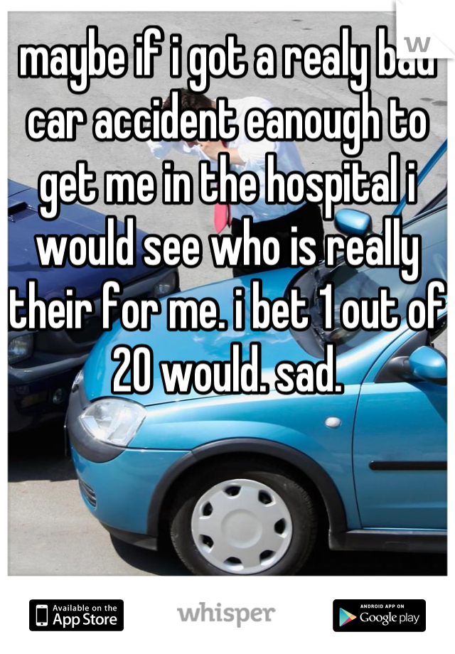 maybe if i got a realy bad car accident eanough to get me in the hospital i would see who is really their for me. i bet 1 out of 20 would. sad.