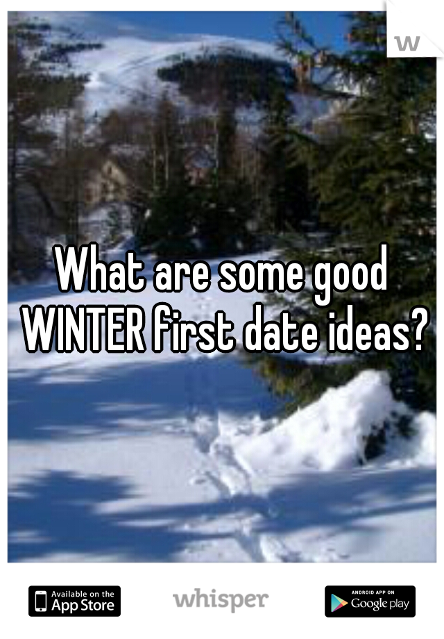What are some good WINTER first date ideas?