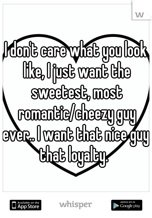 I don't care what you look like, I just want the sweetest, most romantic/cheezy guy ever.. I want that nice guy. that loyalty.