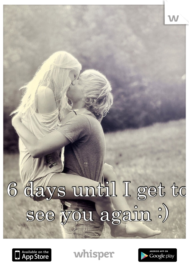 6 days until I get to see you again :)