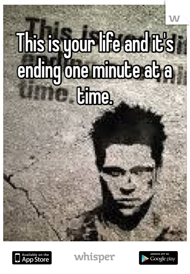 This is your life and it's ending one minute at a time.