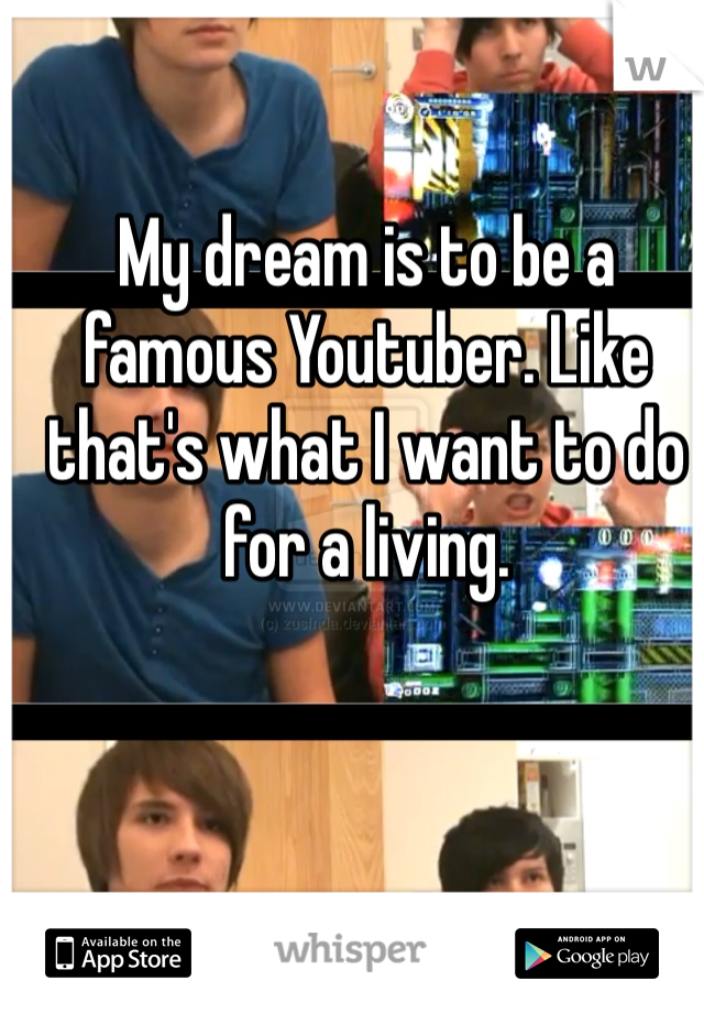 My dream is to be a famous Youtuber. Like that's what I want to do for a living.