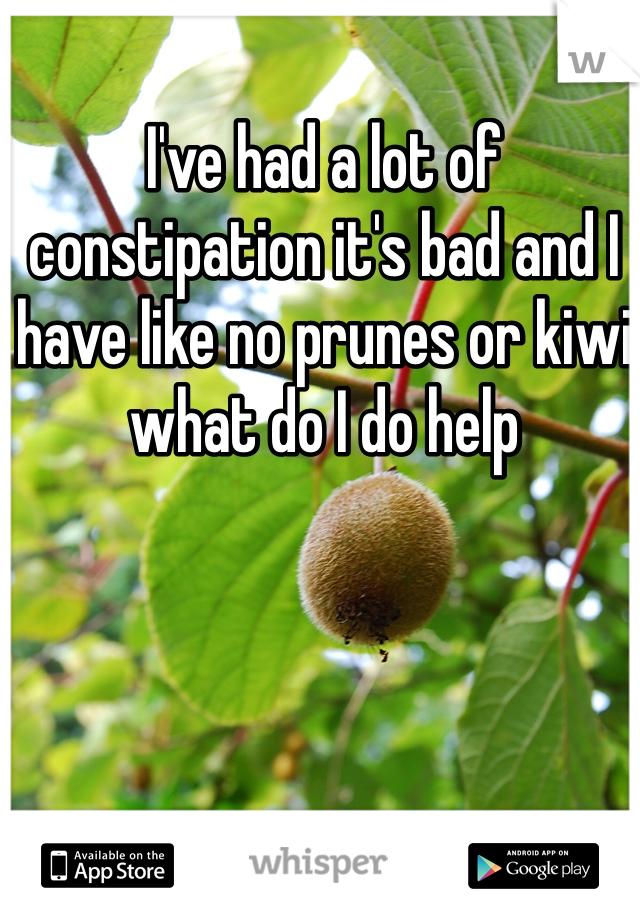 I've had a lot of constipation it's bad and I have like no prunes or kiwi what do I do help