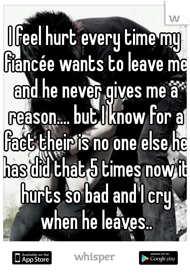 I feel hurt every time my fiancée wants to leave me and he never gives me a reason.... but I know for a fact their is no one else he has did that 5 times now it hurts so bad and I cry when he leaves..