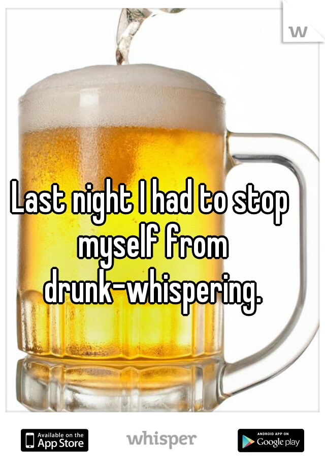 Last night I had to stop myself from drunk-whispering.