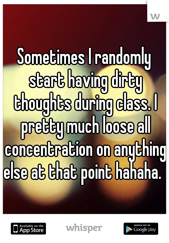 Sometimes I randomly start having dirty thoughts during class. I pretty much loose all concentration on anything else at that point hahaha.