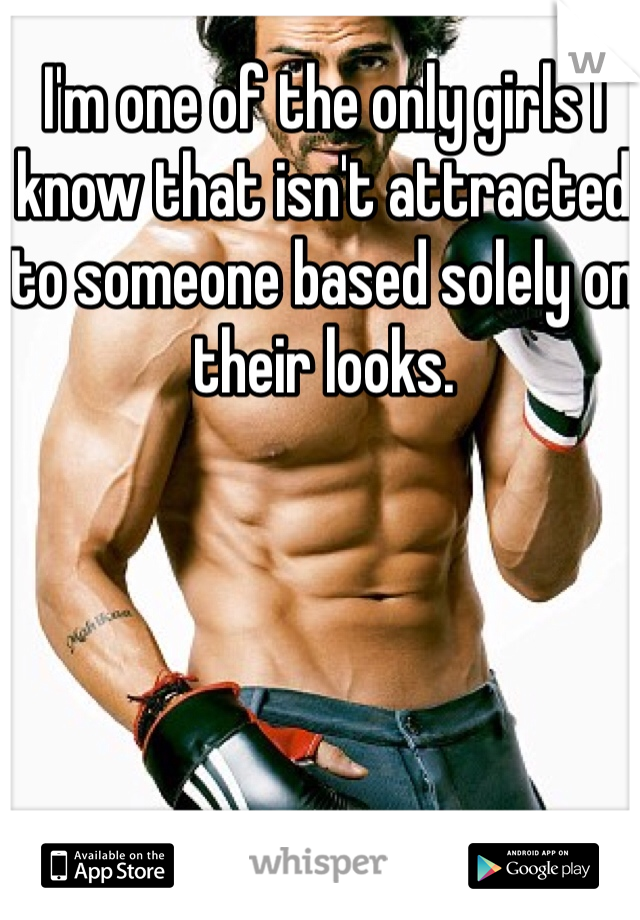 I'm one of the only girls I know that isn't attracted to someone based solely on their looks.