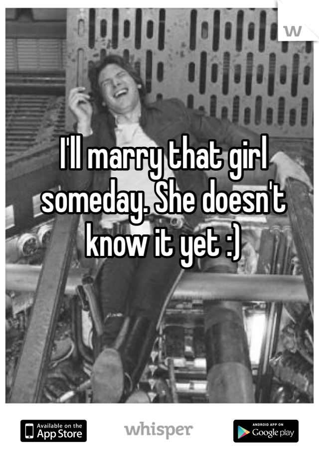 I'll marry that girl someday. She doesn't know it yet :)