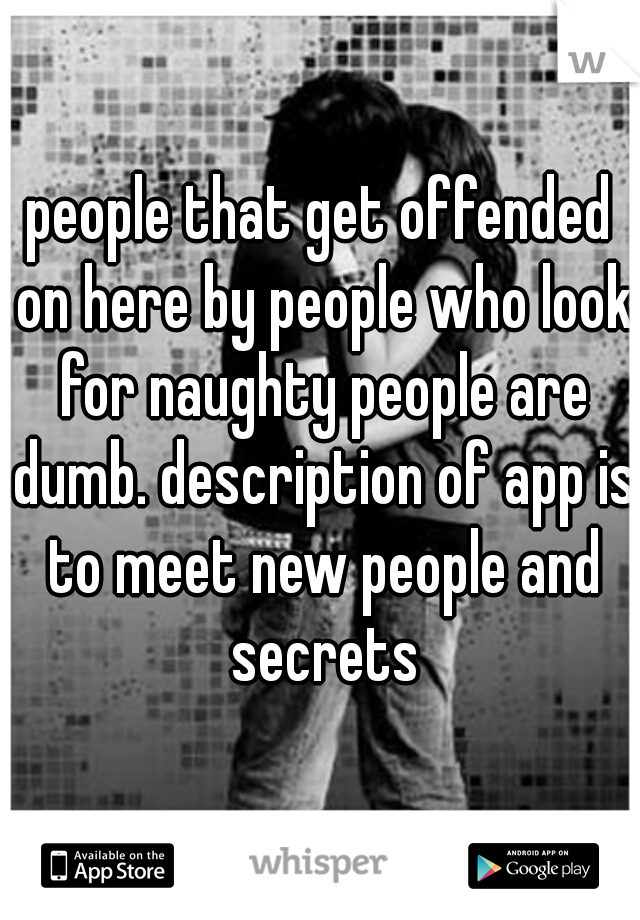 people that get offended on here by people who look for naughty people are dumb. description of app is to meet new people and secrets