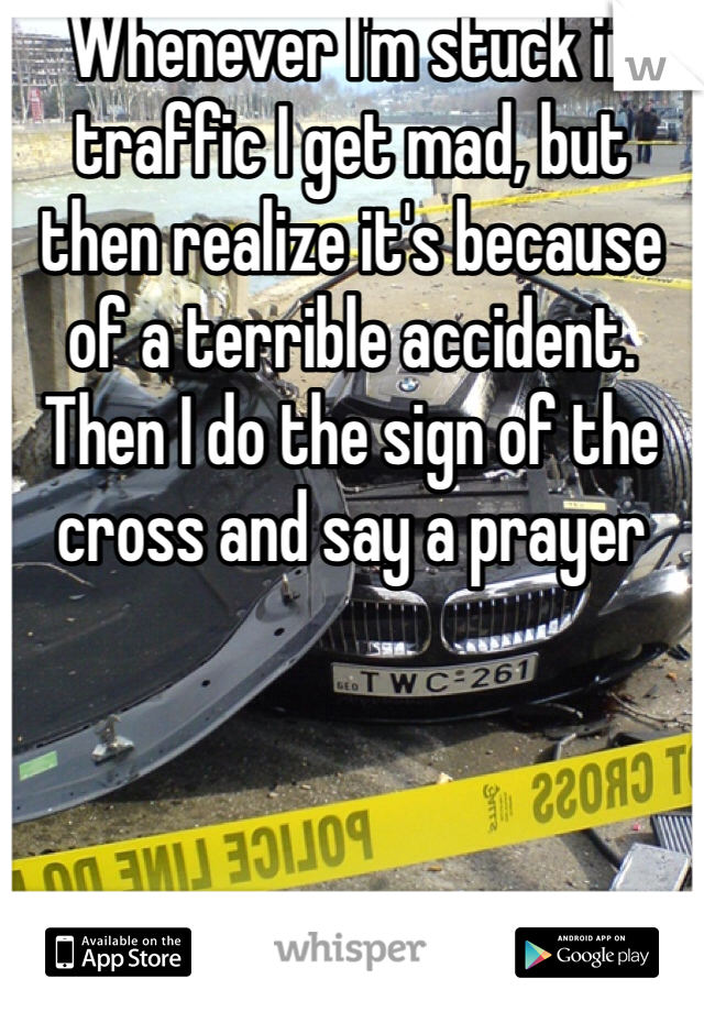 Whenever I'm stuck in traffic I get mad, but then realize it's because of a terrible accident. Then I do the sign of the cross and say a prayer