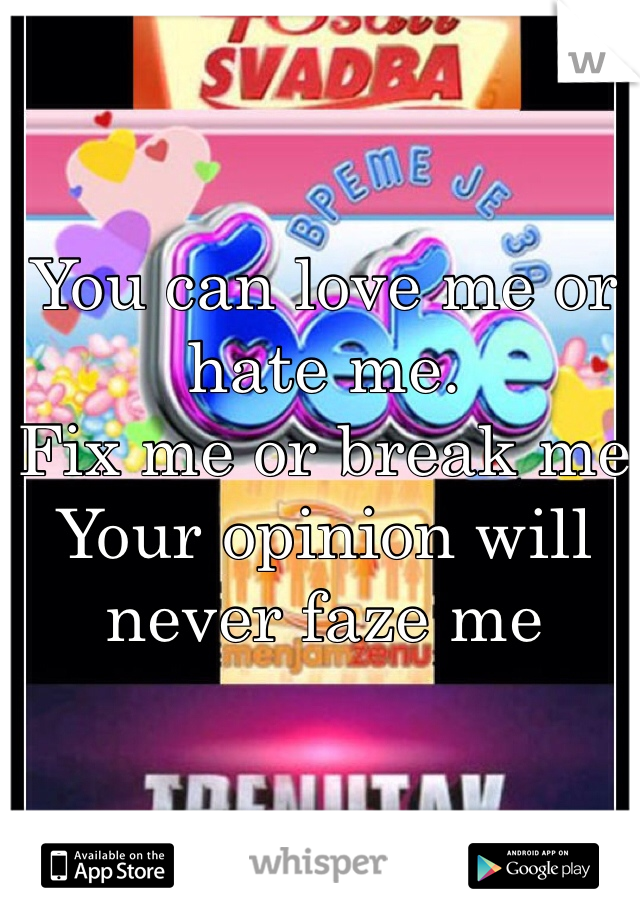 You can love me or hate me.  Fix me or break me Your opinion will never faze me