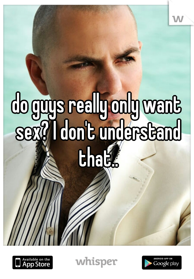 do guys really only want sex? I don't understand that..