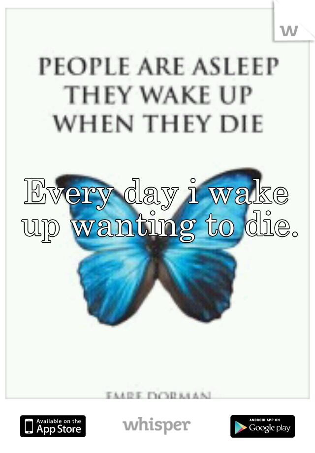 Every day i wake up wanting to die.