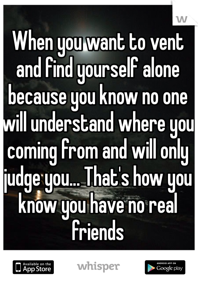 When you want to vent and find yourself alone because you know no one will understand where you coming from and will only judge you... That's how you know you have no real friends