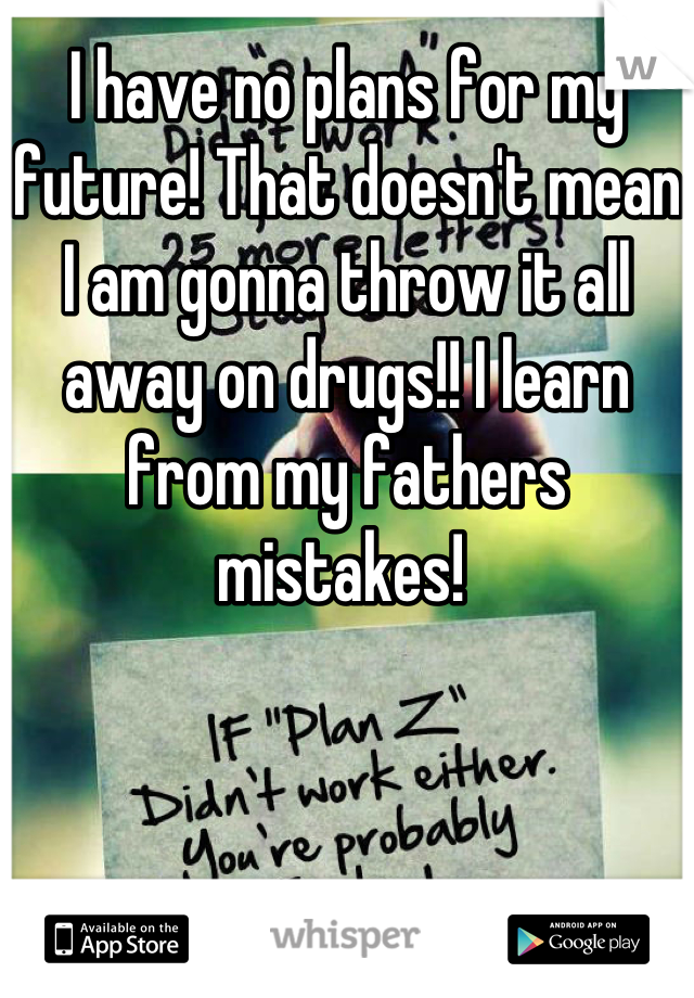 I have no plans for my future! That doesn't mean I am gonna throw it all away on drugs!! I learn from my fathers mistakes!