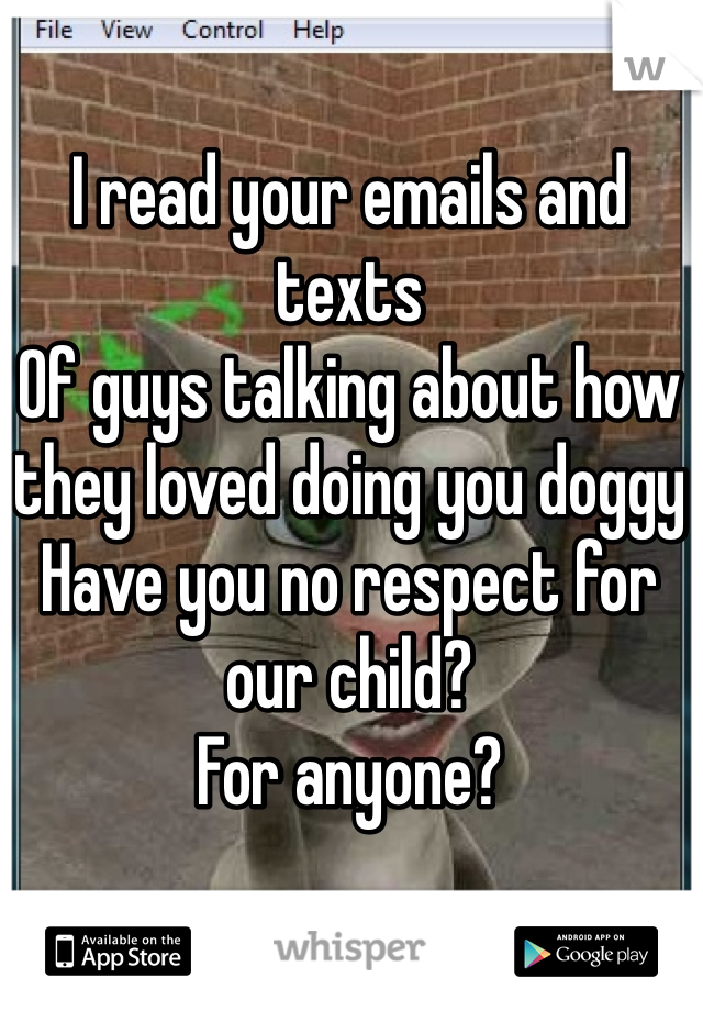 I read your emails and texts Of guys talking about how they loved doing you doggy Have you no respect for our child? For anyone?