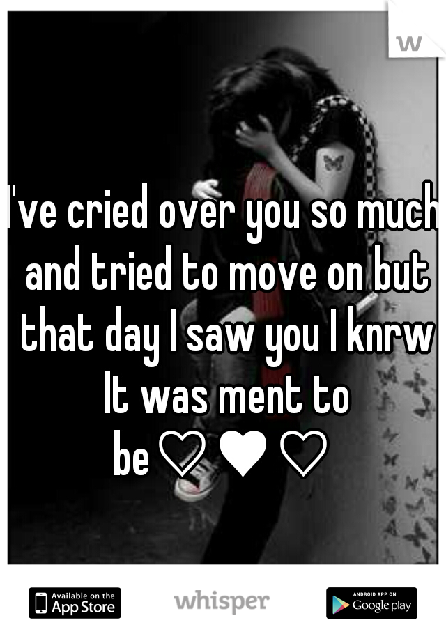 I've cried over you so much and tried to move on but that day I saw you I knrw It was ment to be♡♥♡