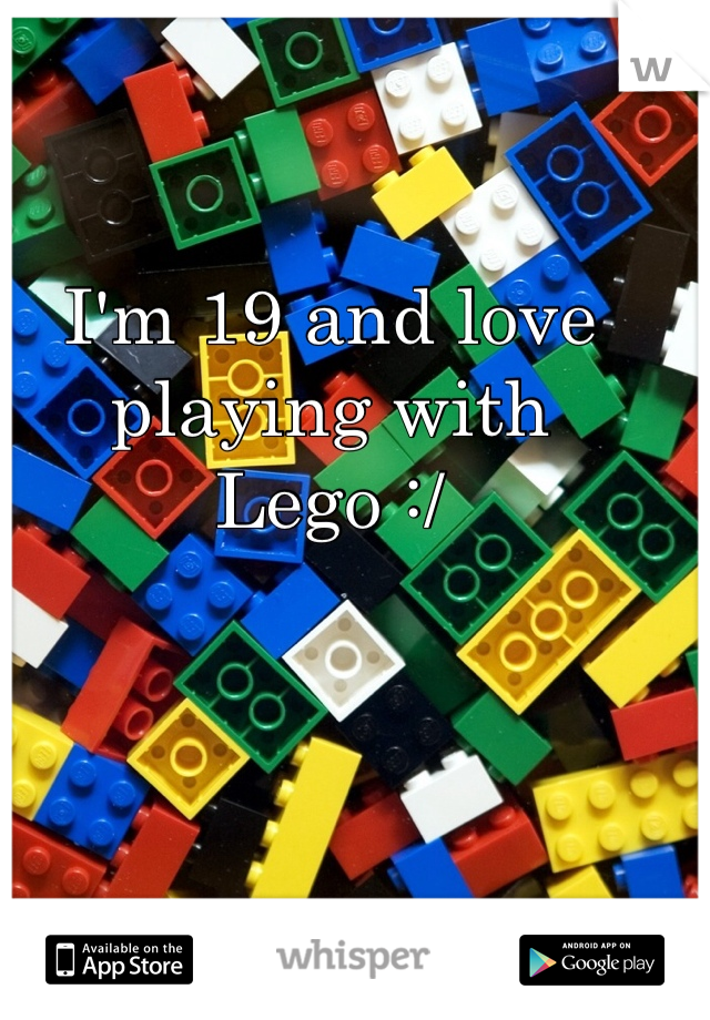 I'm 19 and love playing with Lego :/