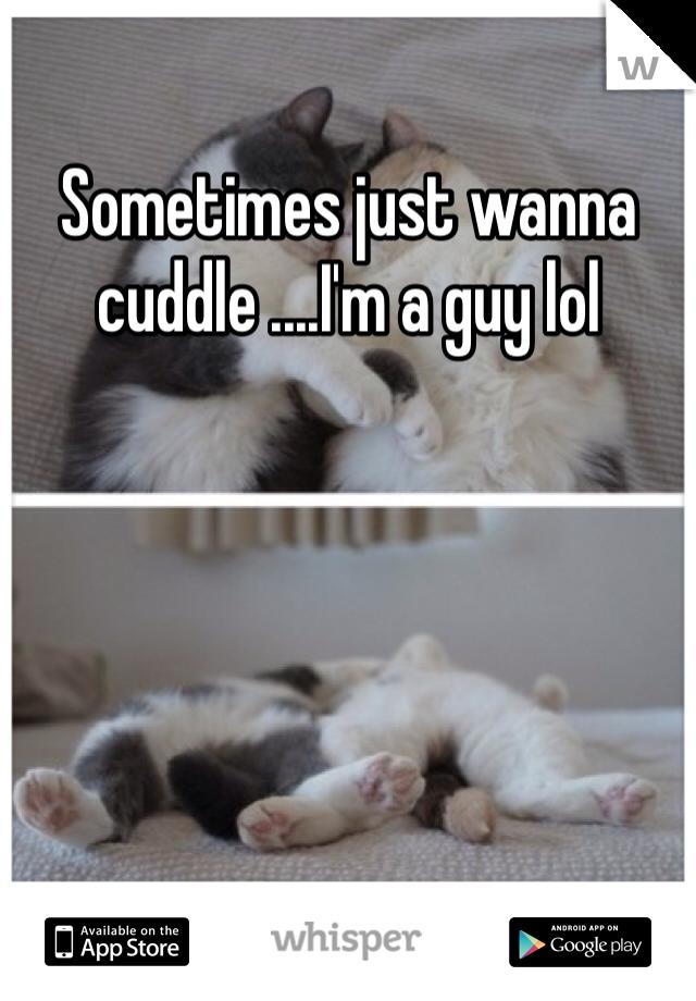 Sometimes just wanna cuddle ....I'm a guy lol