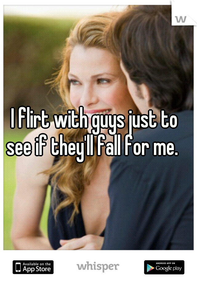 I flirt with guys just to see if they'll fall for me.