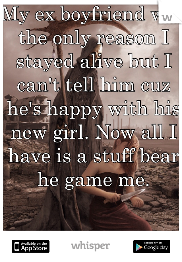My ex boyfriend was the only reason I stayed alive but I can't tell him cuz he's happy with his new girl. Now all I have is a stuff bear he game me.